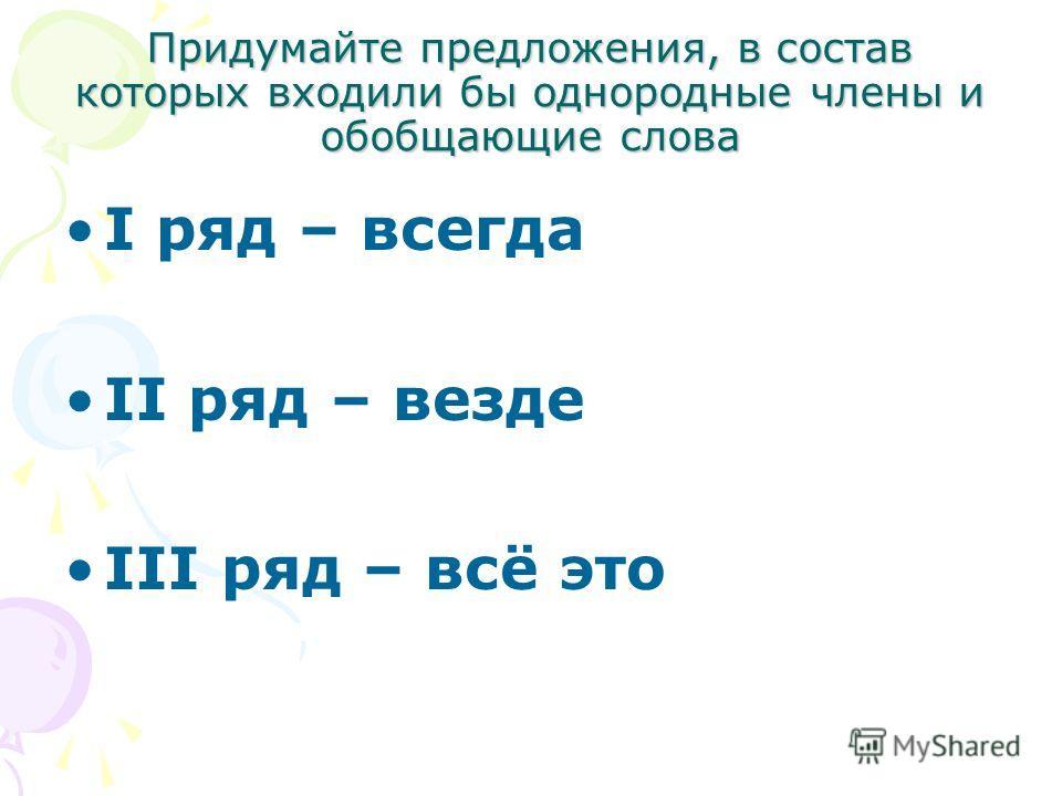 Придумайте предложения, в состав которых входили бы однородные члены и обобщающие слова I ряд – всегда II ряд – везде III ряд – всё это