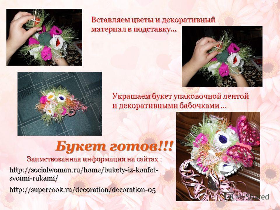 Вставляем цветы и декоративный материал в подставку… Украшаем букет упаковочной лентой и декоративными бабочками … Букет готов!!! Заимствованная информация на сайтах : http://socialwoman.ru/home/bukety-iz-konfet- svoimi-rukami/ http://supercook.ru/de