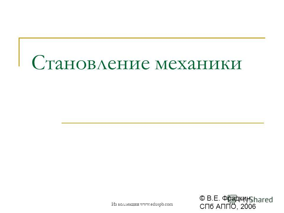Становление механики © В.Е. Фрадкин, СПб АППО, 2006 Из коллекции www.eduspb.com