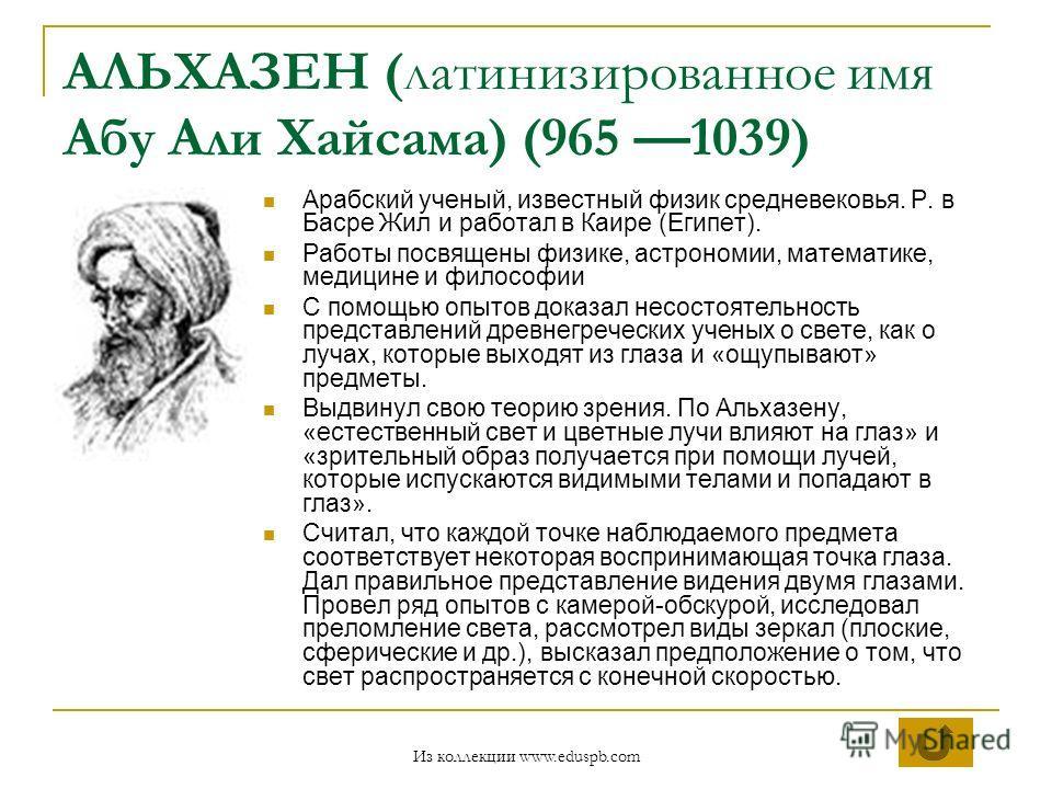 АЛЬХАЗЕН (латинизированное имя Абу Али Хайсама) (965 1039) Арабский ученый, известный физик средневековья. Р. в Басре Жил и работал в Каире (Египет). Работы посвящены физике, астрономии, математике, медицине и философии С помощью опытов доказал несос