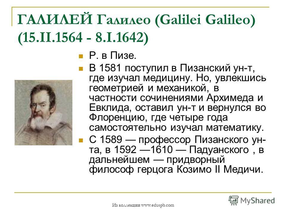 ГАЛИЛЕЙ Галилео (Galilei Galileo) (15.II.1564 - 8.I.1642) Р. в Пизе. В 1581 поступил в Пизанский ун-т, где изучал медицину. Но, увлекшись геометрией и механикой, в частности сочинениями Архимеда и Евклида, оставил ун-т и вернулся во Флоренцию, где че