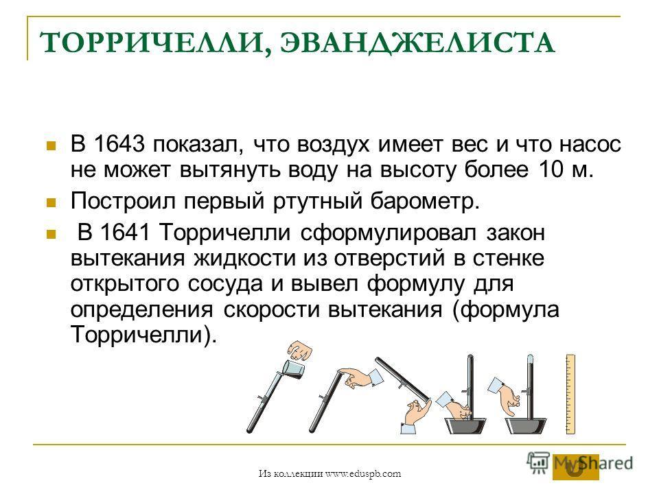 ТОРРИЧЕЛЛИ, ЭВАНДЖЕЛИСТА В 1643 показал, что воздух имеет вес и что насос не может вытянуть воду на высоту более 10 м. Построил первый ртутный барометр. В 1641 Торричелли сформулировал закон вытекания жидкости из отверстий в стенке открытого сосуда и