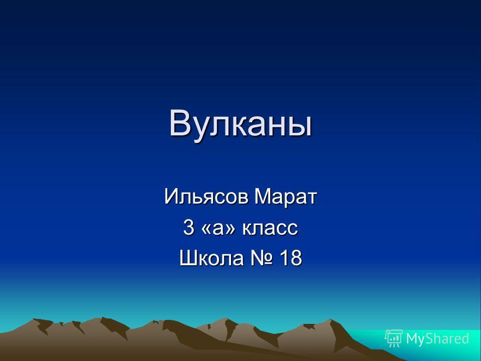 Вулканы Ильясов Марат 3 «а» класс Школа 18
