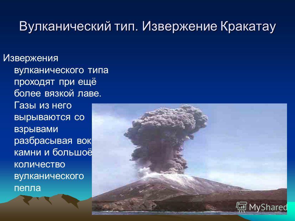 Вулканический тип. Извержение Кракатау Извержения вулканического типа проходят при ещё более вязкой лаве. Газы из него вырываются со взрывами разбрасывая вокруг камни и большоё количество вулканического пепла