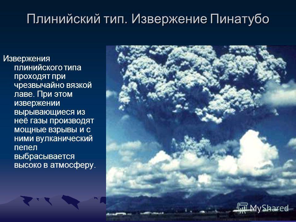 Плинийский тип. Извержение Пинатубо Извержения плинийского типа проходят при чрезвычайно вязкой лаве. При этом извержении вырывающиеся из неё газы производят мощные взрывы и с ними вулканический пепел выбрасывается высоко в атмосферу.