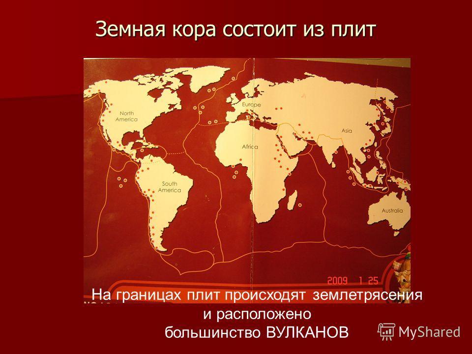 Земная кора состоит из плит На границах плит происходят землетрясения и расположено большинство ВУЛКАНОВ