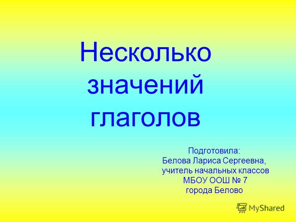 Несколько значений глаголов Подготовила: Белова Лариса Сергеевна, учитель начальных классов МБОУ ООШ 7 города Белово
