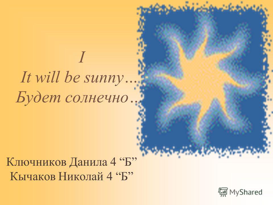 I It will be sunny… Будет солнечно… Ключников Данила 4 Б Кычаков Николай 4 Б
