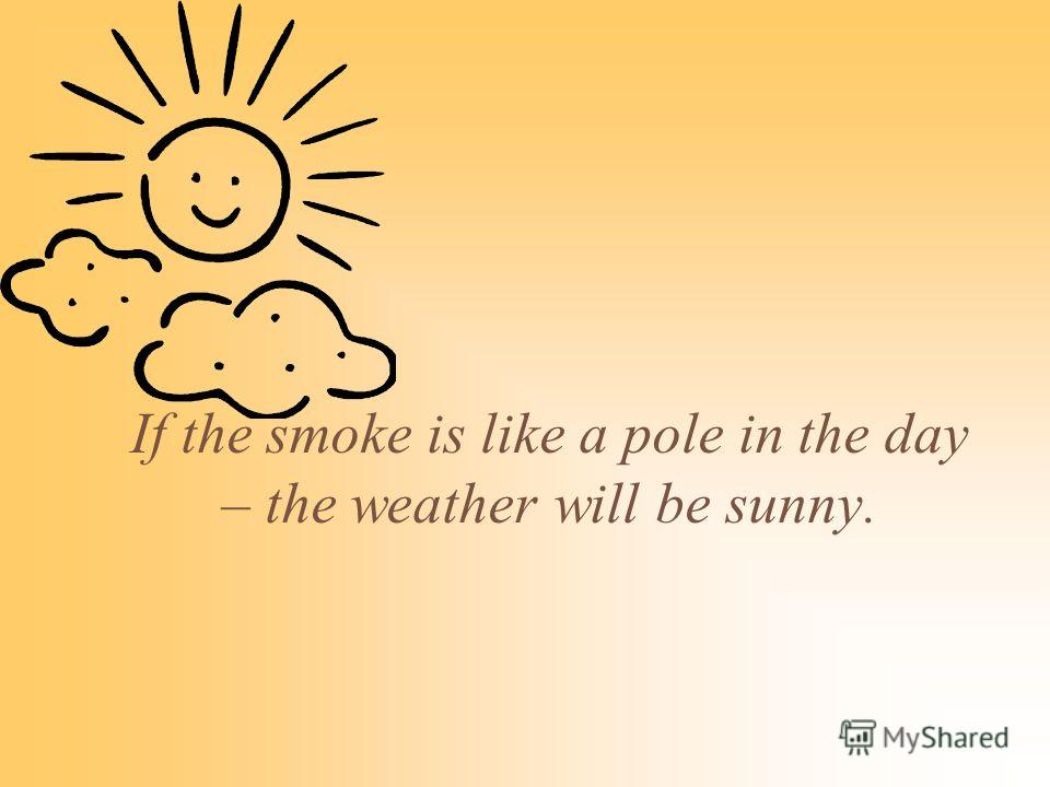 If the smoke is like a pole in the day – the weather will be sunny.