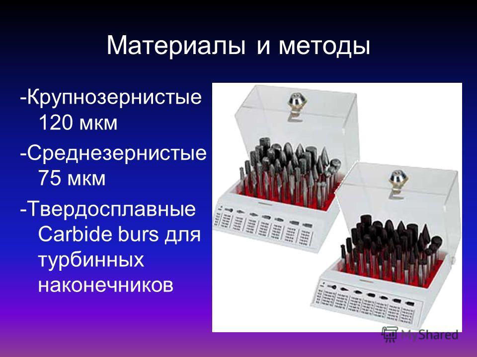 Материалы и методы -Крупнозернистые 120 мкм -Среднезернистые 75 мкм -Твердосплавные Carbide burs для турбинных наконечников