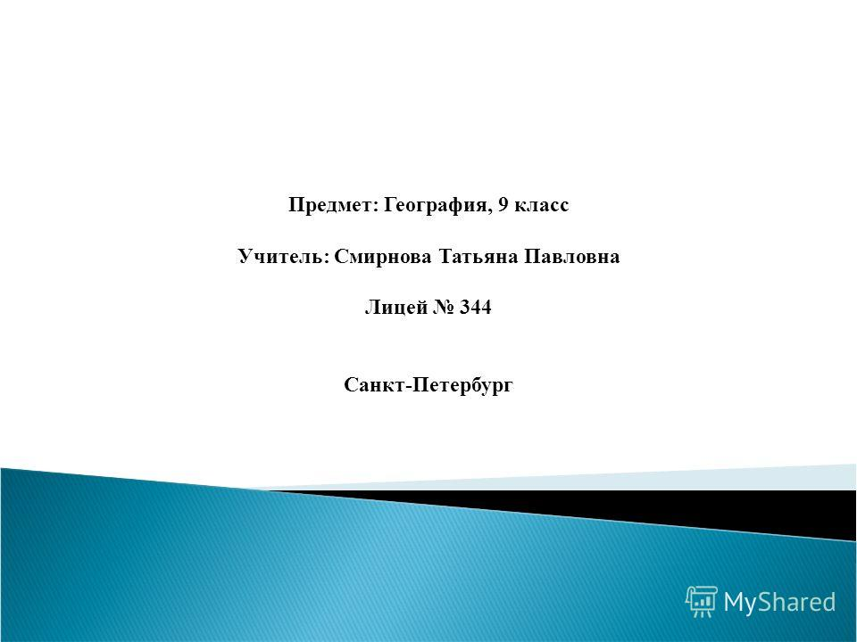 Предмет: География, 9 класс Учитель: Смирнова Татьяна Павловна Лицей 344 Санкт-Петербург
