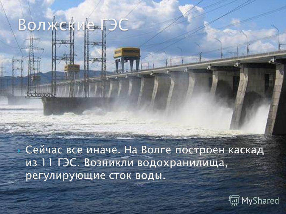 Сейчас все иначе. На Волге построен каскад из 11 ГЭС. Возникли водохранилища, регулирующие сток воды.