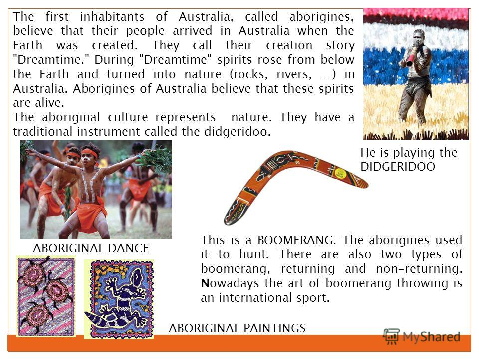 The first inhabitants of Australia, called aborigines, believe that their people arrived in Australia when the Earth was created. They call their creation story