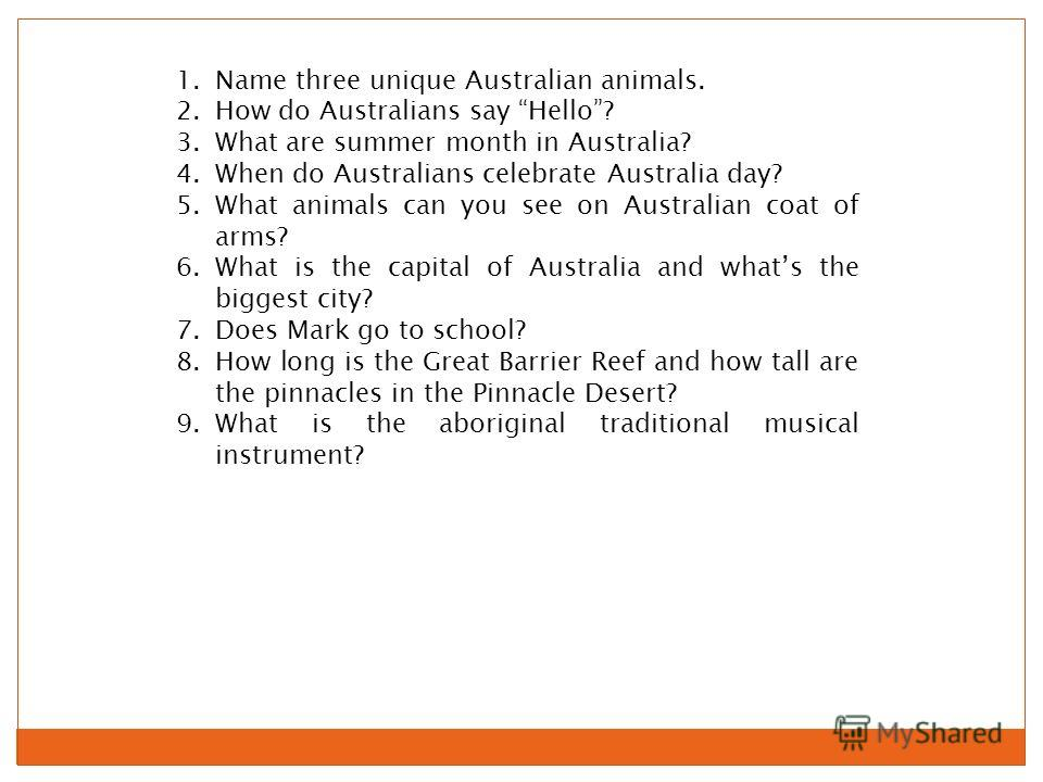 1.Name three unique Australian animals. 2.How do Australians say Hello? 3.What are summer month in Australia? 4.When do Australians celebrate Australia day? 5.What animals can you see on Australian coat of arms? 6.What is the capital of Australia and