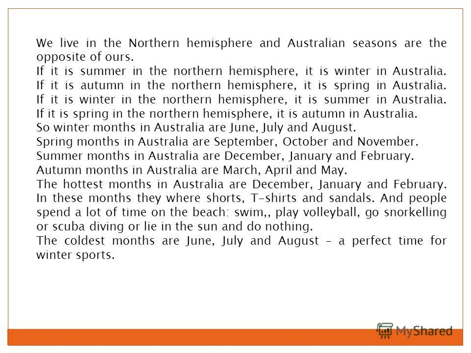 We live in the Northern hemisphere and Australian seasons are the opposite of ours. If it is summer in the northern hemisphere, it is winter in Australia. If it is autumn in the northern hemisphere, it is spring in Australia. If it is winter in the n