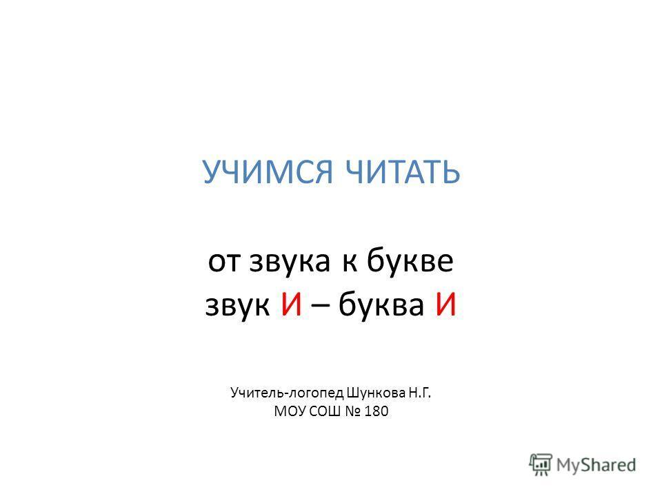 УЧИМСЯ ЧИТАТЬ от звука к букве звук И – буква И Учитель-логопед Шункова Н.Г. МОУ СОШ 180