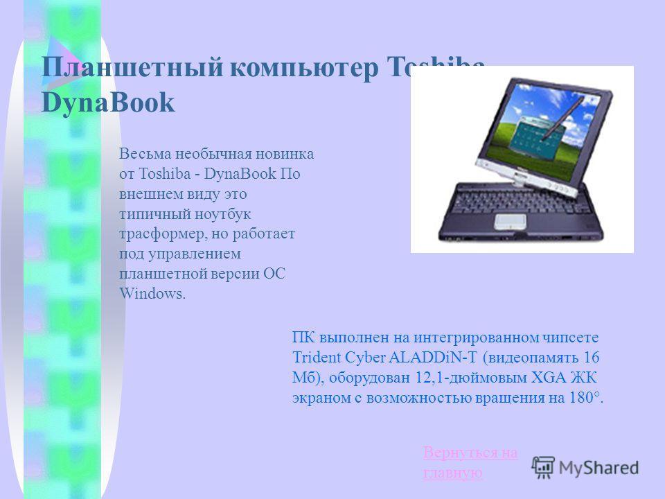 Планшетный компьютер Toshiba DynaBook Весьма необычная новинка от Toshiba - DynaBook По внешнем виду это типичный ноутбук трасформер, но работает под управлением планшетной версии ОС Windows. ПК выполнен на интегрированном чипсете Trident Cyber ALADD
