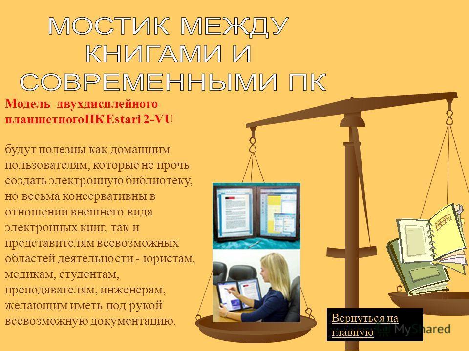 Модель двухдисплейного планшетногоПК Estari 2-VU будут полезны как домашним пользователям, которые не прочь создать электронную библиотеку, но весьма консервативны в отношении внешнего вида электронных книг, так и представителям всевозможных областей