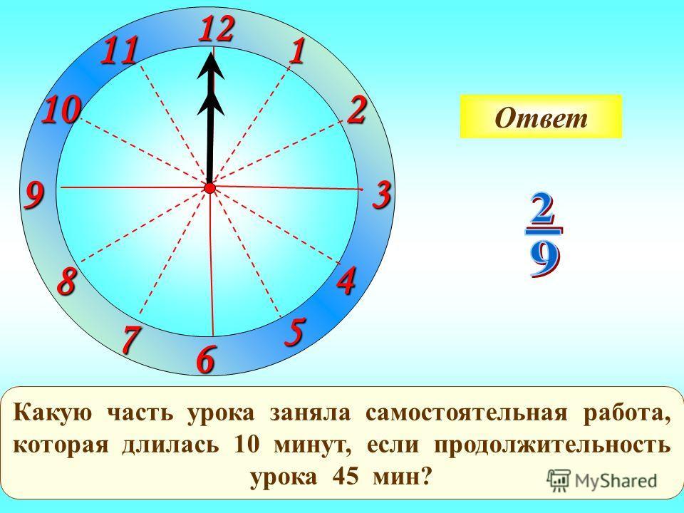 1 2 3 9 61211 10 8 7 4 5 Какую часть урока заняла самостоятельная работа, которая длилась 10 минут, если продолжительность урока 45 мин? Ответ
