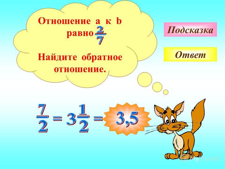 Подсказка Ответ Отношение a к b равно Найдите обратное отношение.