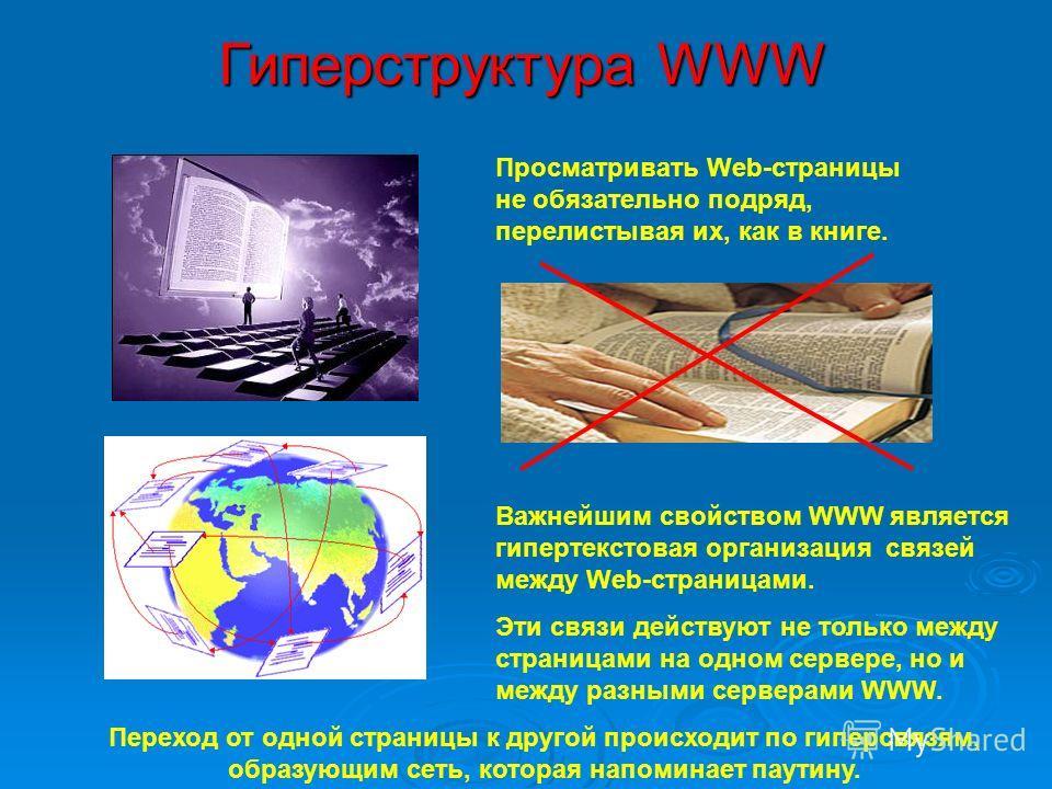 Гиперструктура WWW Просматривать Web-страницы не обязательно подряд, перелистывая их, как в книге. Важнейшим свойством WWW является гипертекстовая организация связей между Web-страницами. Эти связи действуют не только между страницами на одном сервер