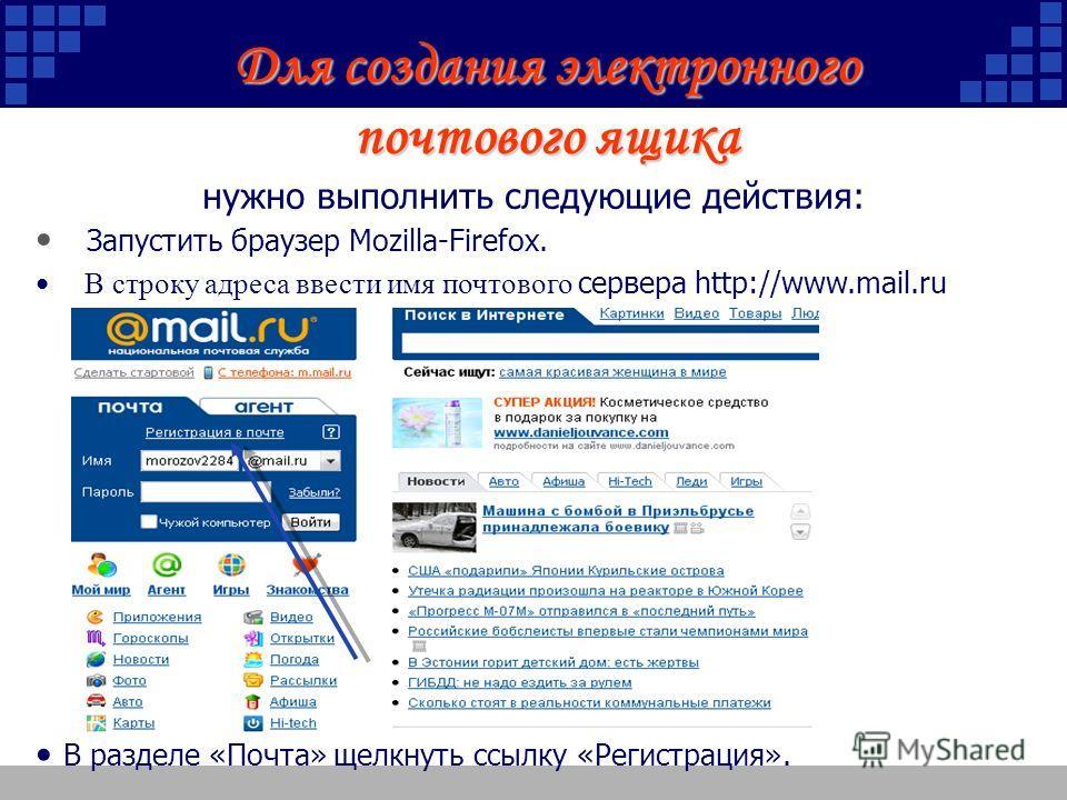 Для создания электронного почтового ящика нужно выполнить следующие действия: Запустить браузер Mozilla-Firefox. В строку адреса ввести имя почтового сервера http://www.mail.ru В разделе «Почта» щелкнуть ссылку «Регистрация».