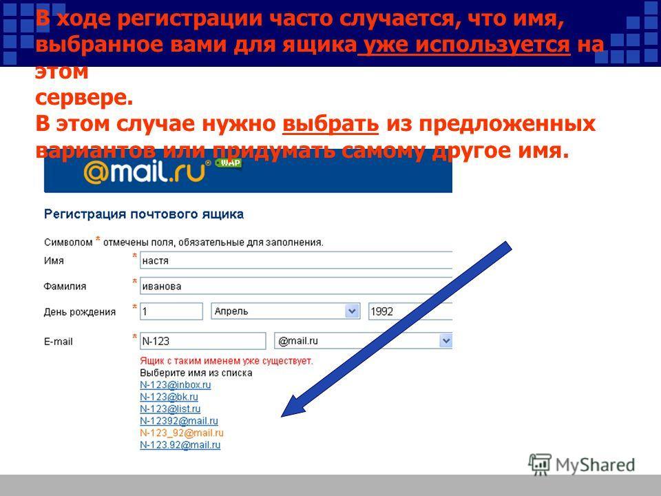 В ходе регистрации часто случается, что имя, выбранное вами для ящика уже используется на этом сервере. В этом случае нужно выбрать из предложенных вариантов или придумать самому другое имя.