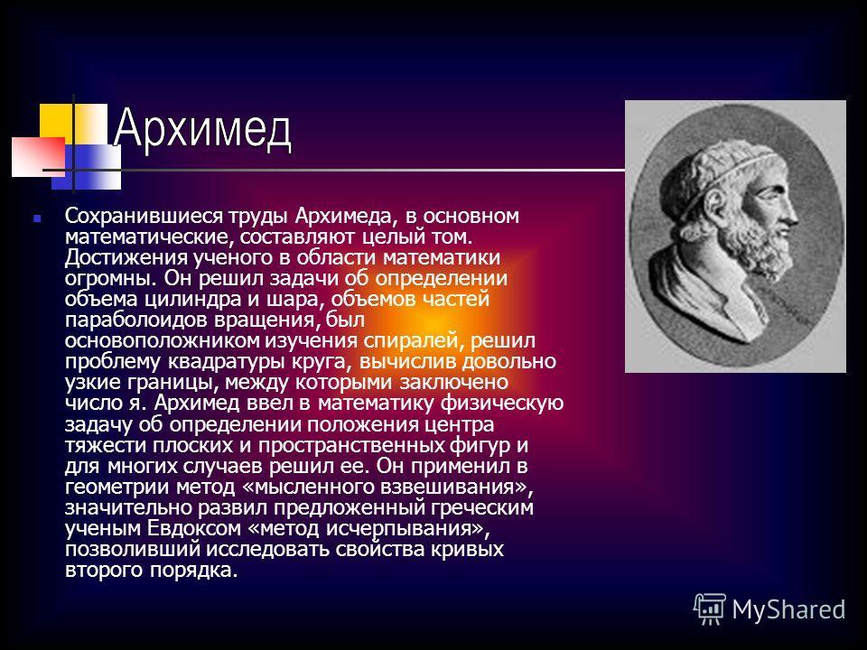 Сохранившиеся труды Архимеда, в основном математические, составляют целый том. Достижения ученого в области математики огромны. Он решил задачи об определении объема цилиндра и шара, объемов частей параболоидов вращения, был основоположником изучения