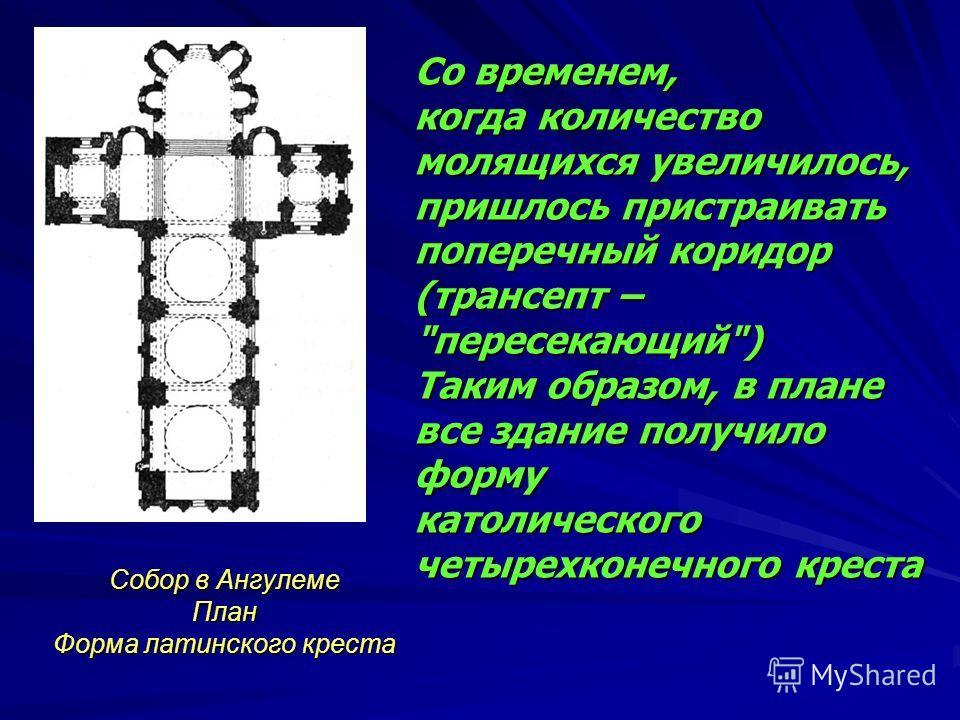 Собор в Ангулеме План Форма латинского креста Со временем, когда количество молящихся увеличилось, пришлось пристраивать поперечный коридор (трансепт –