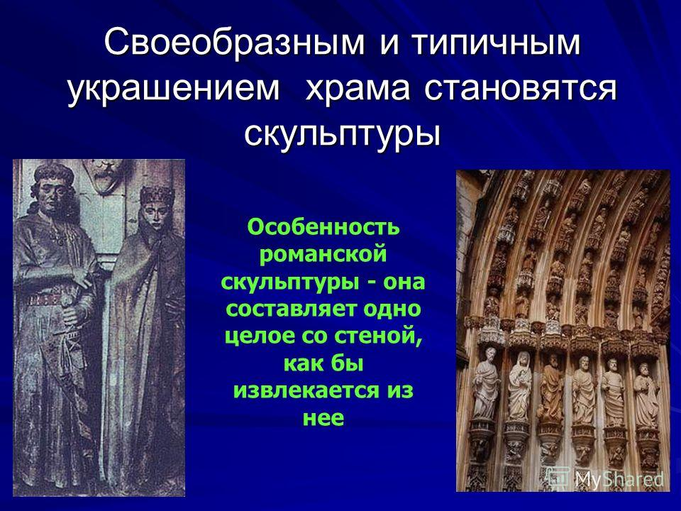 Своеобразным и типичным украшением храма становятся скульптуры Особенность романской скульптуры - она составляет одно целое со стеной, как бы извлекается из нее