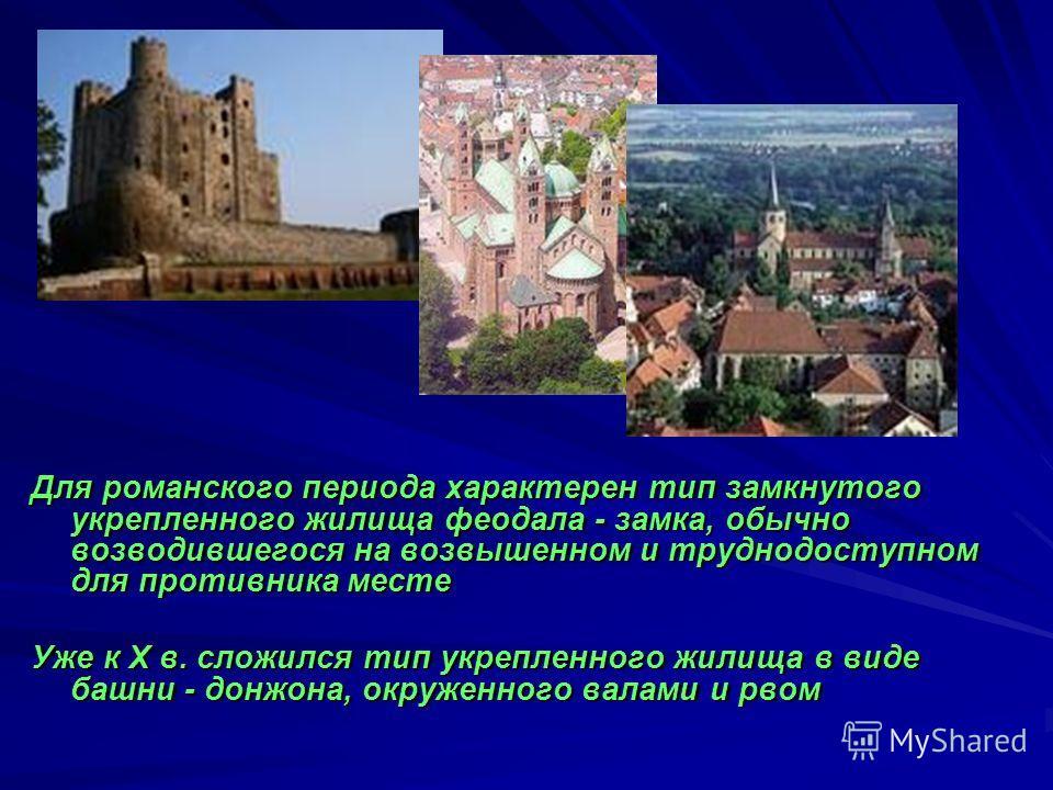 Для романского периода характерен тип замкнутого укрепленного жилища феодала - замка, обычно возводившегося на возвышенном и труднодоступном для противника месте Уже к Х в. сложился тип укрепленного жилища в виде башни - донжона, окруженного валами и