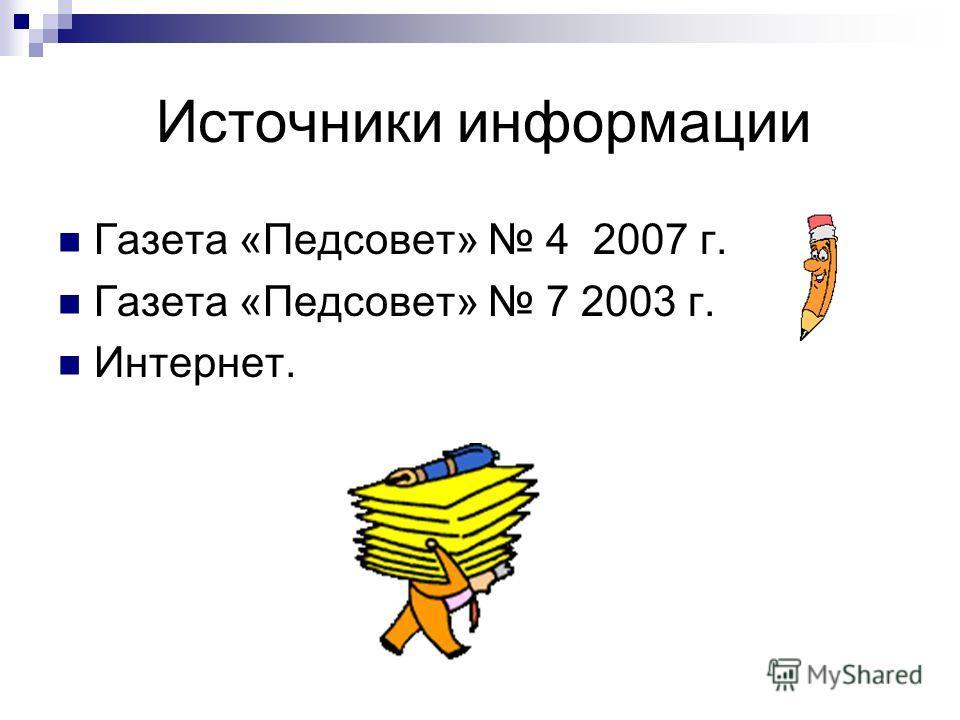 Источники информации Газета «Педсовет» 4 2007 г. Газета «Педсовет» 7 2003 г. Интернет.