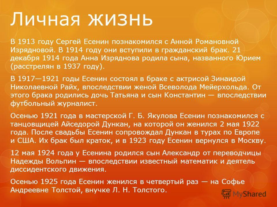 Личная жизнь В 1913 году Сергей Есенин познакомился с Анной Романовной Изрядновой. В 1914 году они вступили в гражданский брак. 21 декабря 1914 года Анна Изряднова родила сына, названного Юрием (расстрелян в 1937 году). В 19171921 годы Есенин состоял