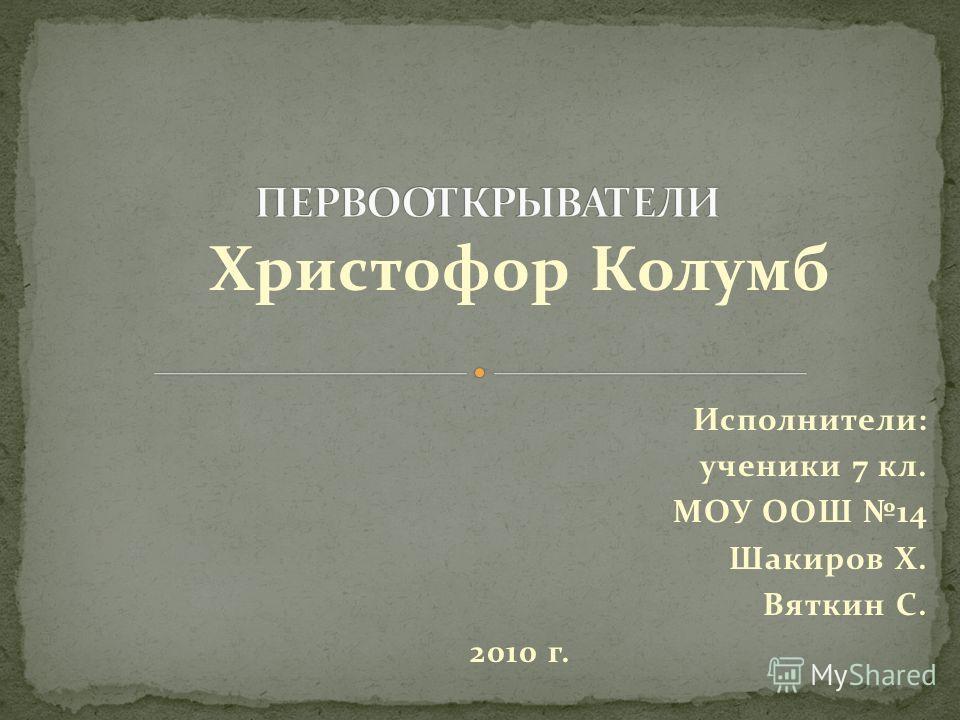 Христофор Колумб Исполнители: ученики 7 кл. МОУ ООШ 14 Шакиров Х. Вяткин С. 2010 г.