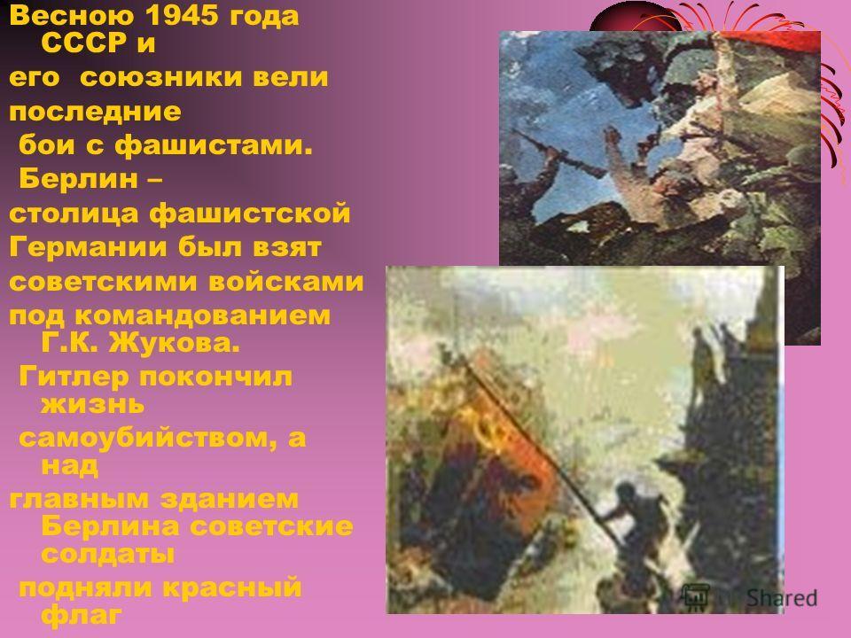 Весною 1945 года СССР и его союзники вели последние бои с фашистами. Берлин – столица фашистской Германии был взят советскими войсками под командованием Г.К. Жукова. Гитлер покончил жизнь самоубийством, а над главным зданием Берлина советские солдаты