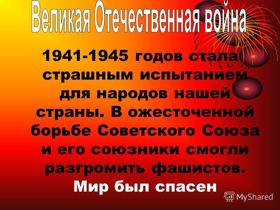 1941-1945 годов стала страшным испытанием для народов нашей страны. В ожесточенной борьбе Советского Союза и его союзники смогли разгромить фашистов. Мир был спасен