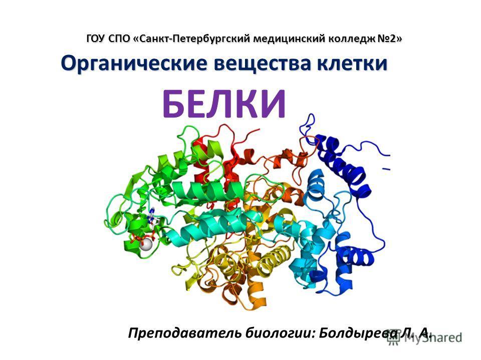 Органические вещества клетки Органические вещества клетки БЕЛКИ Преподаватель биологии: Болдырева Л. А. ГОУ СПО «Санкт-Петербургский медицинский колледж 2»