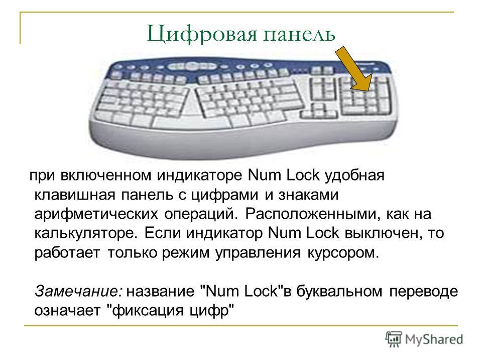 Цифровая панель при включенном индикаторе Num Lock удобная клавишная панель с цифрами и знаками арифметических операций. Расположенными, как на калькуляторе. Если индикатор Num Lock выключен, то работает только режим управления курсором. Замечание: н