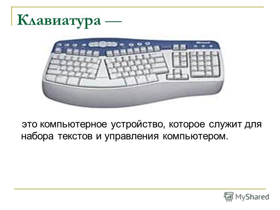 Клавиатура это компьютерное устройство, которое служит для набора текстов и управления компьютером.