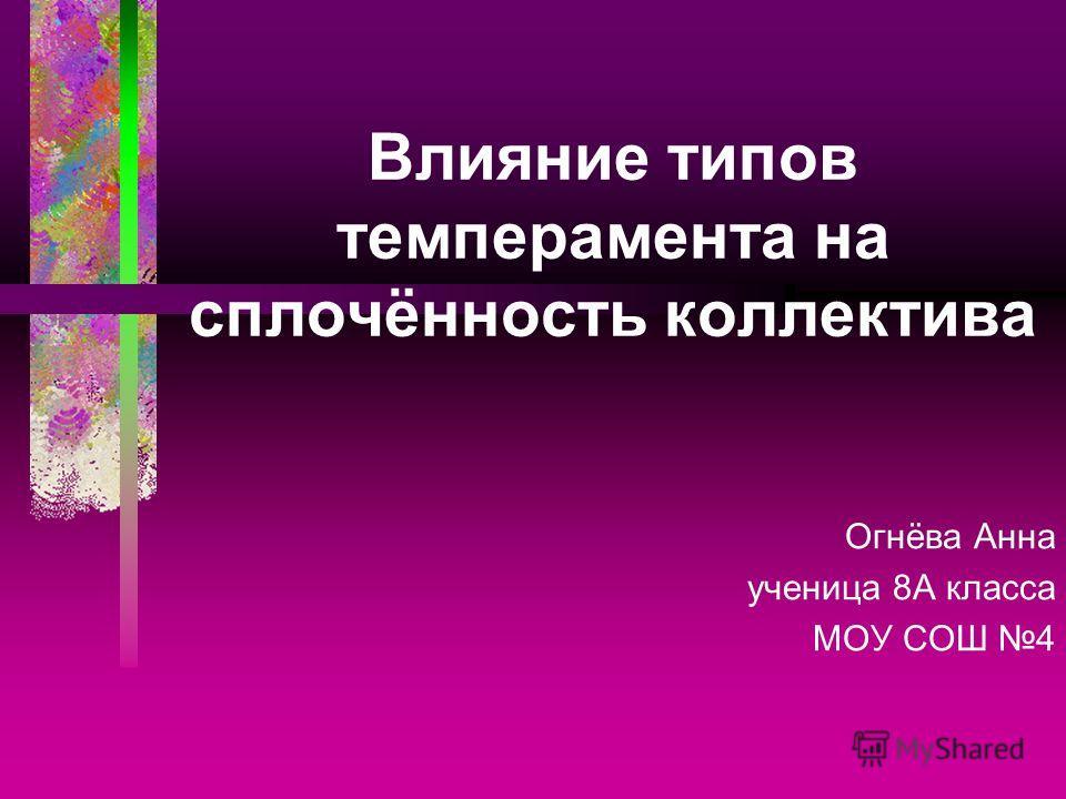 Влияние типов темперамента на сплочённость коллектива Огнёва Анна ученица 8А класса МОУ СОШ 4