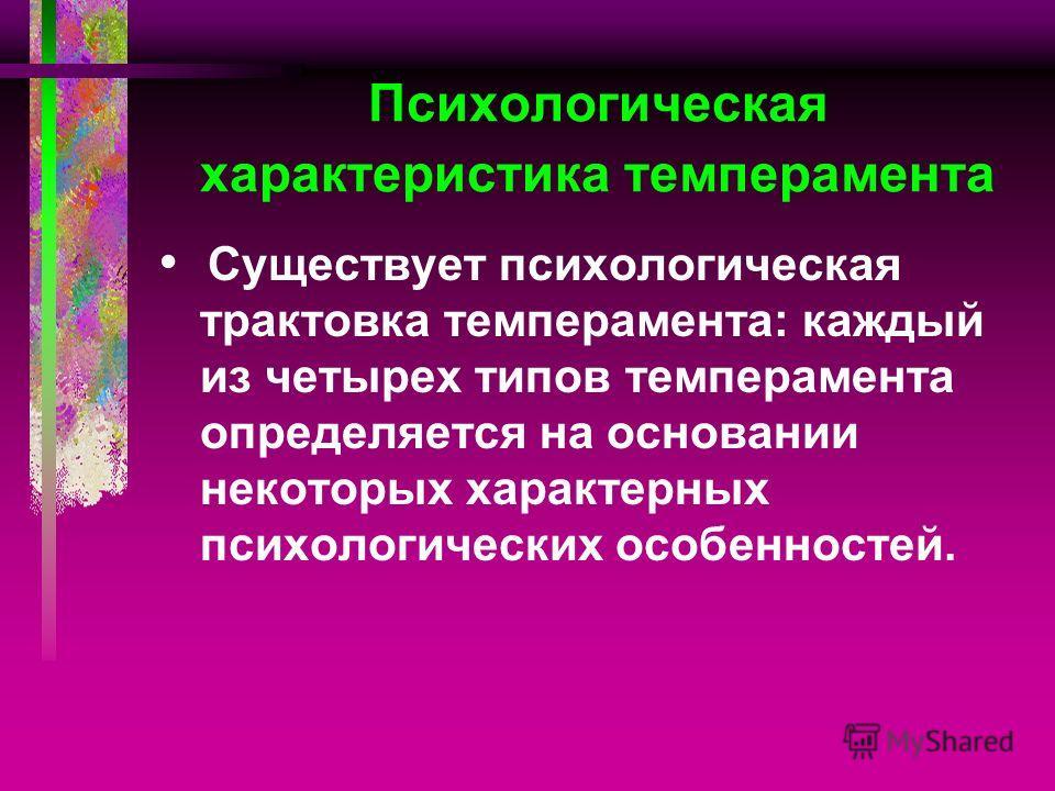 Психологическая характеристика темперамента Существует психологическая трактовка темперамента: каждый из четырех типов темперамента определяется на основании некоторых характерных психологических особенностей.