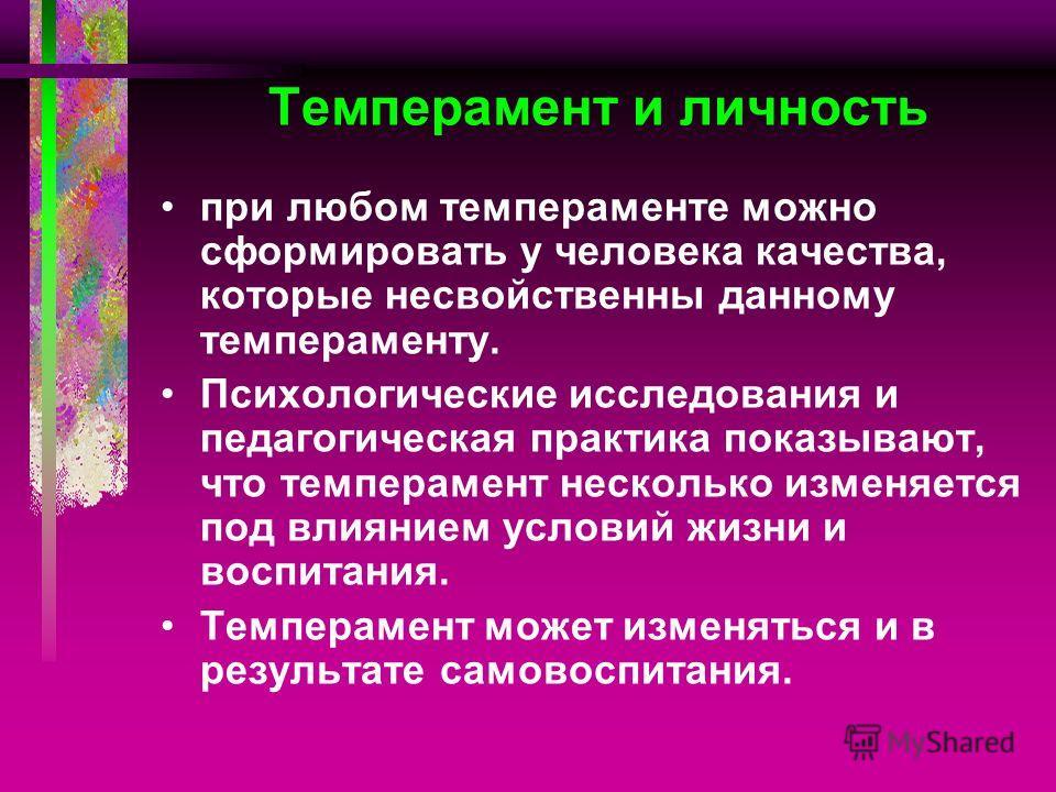 Темперамент и личность при любом темпераменте можно сформировать у человека качества, которые несвойственны данному темпераменту. Психологические исследования и педагогическая практика показывают, что темперамент несколько изменяется под влиянием усл