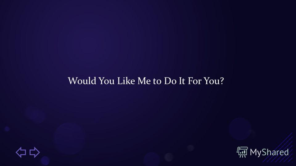 Would You Like Me to Do It For You?