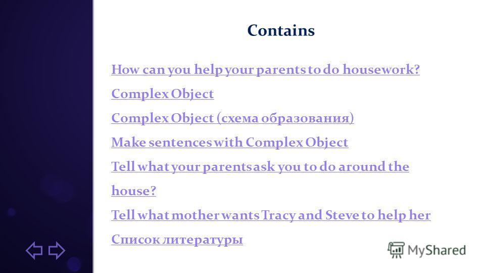 Contains How can you help your parents to do housework? Complex Object (схема образования) Make sentences with Complex Object Tell what your parents ask you to do around the house? Tell what mother wants Tracy and Steve to help her Список литературы