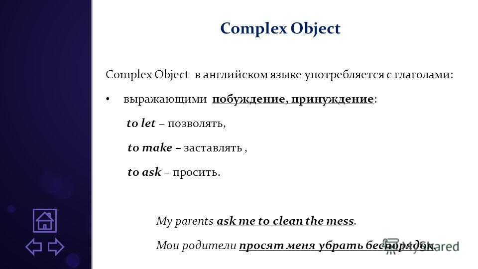 Complex Object Complex Оbject в английском языке употребляется с глаголами: выражающими побуждение, принуждение: to let – позволять, to make – заставлять, to ask – просить. My parents ask me to clean the mess. Мои родители просят меня убрать беспоряд
