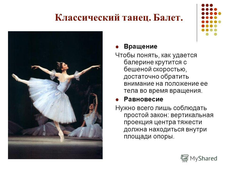 Классический танец. Балет. Вращение Чтобы понять, как удается балерине крутится с бешеной скоростью, достаточно обратить внимание на положение ее тела во время вращения. Равновесие Нужно всего лишь соблюдать простой закон: вертикальная проекция центр