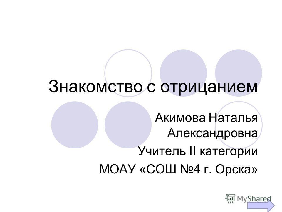 Знакомство с отрицанием Акимова Наталья Александровна Учитель II категории МОАУ «СОШ 4 г. Орска»