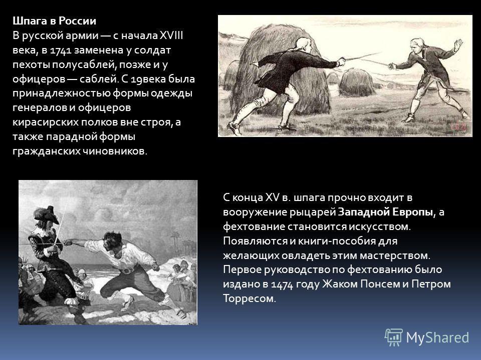 Шпага в России В русской армии с начала XVIII века, в 1741 заменена у солдат пехоты полусаблей, позже и у офицеров саблей. С 19века была принадлежностью формы одежды генералов и офицеров кирасирских полков вне строя, а также парадной формы граждански