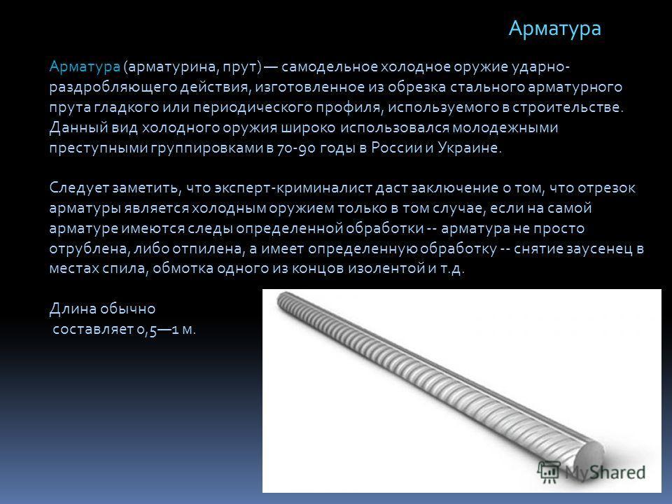 Арматура (арматурина, прут) самодельное холодное оружие ударно- раздробляющего действия, изготовленное из обрезка стального арматурного прута гладкого или периодического профиля, используемого в строительстве. Данный вид холодного оружия широко испол