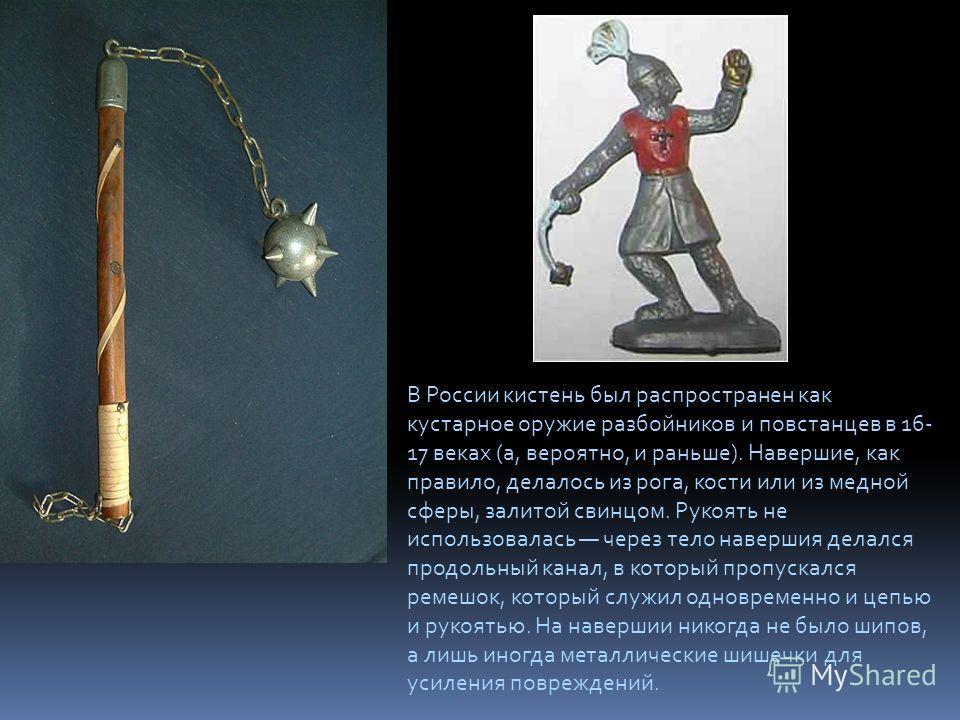 В России кистень был распространен как кустарное оружие разбойников и повстанцев в 16- 17 веках (а, вероятно, и раньше). Навершие, как правило, делалось из рога, кости или из медной сферы, залитой свинцом. Рукоять не использовалась через тело наверши